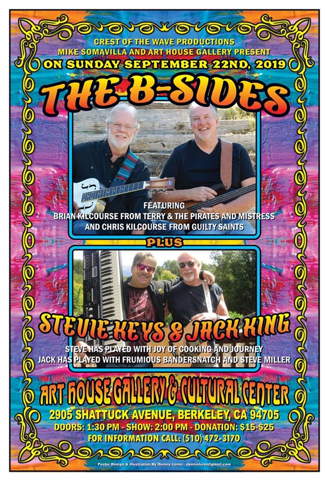 On Sunday September 22, 2019 The B~Sides with Brian E Kilcourse (Hohfeld, Mistress, Terry & The Pirates) with Chris Kilcourse (The Guilty Saints); And Jack King (Frumious Bandersnatch, Steve Miller, Joker, Way Fatt) with Steve Roseman (Journey, Joy Of Cooking, Way Fatt, Little John) are coming to the Art House Gallery & Cultural Center 2905 Shattuck Ave in Berkeley Doors 1:30PM Show 2:00PM Donations $15.00 - $25.00 Free Art House poster from a past concert event with every paid admission. This will be a great day of lve music from these legends from the Contra Costa music scene from the 60's & 70's. Please spread the word. Music